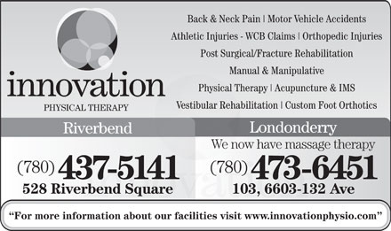 Innovation Physical Therapy Inc (780-401-9650) - Annonce illustr&eacute;e - Back &amp; Neck Pain Motor Vehicle Accidents Athletic Injuries - WCB Claims Orthopedic Injuries Post Surgical/Fracture Rehabilitation Manual &amp; Manipulative Physical Therapy Acupuncture &amp; IMS Vestibular Rehabilitation Custom Foot Orthotics PHYSICAL THERAPY Londonderry Riverbend We now have massage therapy (780) 437-5141 473-6451 528 Riverbend Square 103, 6603-132 Ave For more information about our facilities visit www.innovationphysio.com