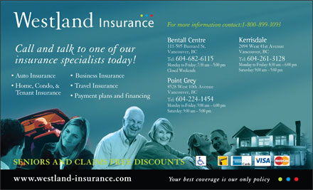 Westland Insurance (1-866-234-9097) - Annonce illustr&eacute;e - For more information contact:1-800-899-3093 KerrisdaleBentall Centre 2094 West 41st Avenue111-505 Burrard St. Call and talk to one of our Vancouver, BCVancouver, BC Tel:  604-261-3128Tel:  604-682-6115 insurance specialists today! Monday to Friday: 8:30 am - 6:00 pm Monday to Friday: 7:30 am - 5:00 pm Saturday: 9:00 am - 5:00 pm Closed Weekends Auto Insurance Business Insurance Point Grey Home, Condo, &amp; Travel Insurance 4528 West 10th Avenue Vancouver, BC Tenant Insurance Payment plans and financing Tel:  604-224-1454 Monday to Friday: 9:00 am - 6:00 pm Saturday: 9:00 am - 5:00 pm SENIORS AND CLAIMS FREE DISCOUNTS www.westland-insurance.com Your best coverage is our only policy