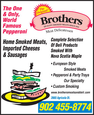 Brothers Meats & Delicatessen Ltd (902-704-2942) - Annonce illustrée - The One & Only, World Famous Pepperoni Complete Selection Home Smoked Meats, Of Deli Products Imported Cheeses Smoked With & Sausages Nova Scotia Maple European Style Smoked Meats Pepperoni & Party Trays Our Specialty www.brothersmeatsanddeli.com 2665 Agricola St. 902 455-8774 Custom Smoking