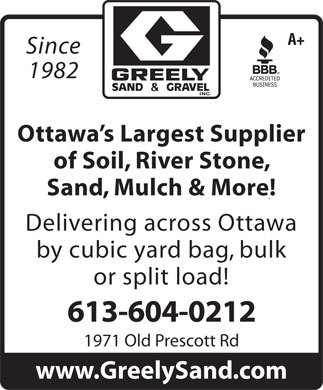 Greely Sand & Gravel Inc (613-909-7451) - Display Ad - 1982 Ottawa s Largest Supplier of Soil, River Stone, Sand, Mulch & More! Delivering across Ottawa by cubic yard bag, bulk or split load! 613-604-0212 1971 Old Prescott Rd www.GreelySand.com A+ Since