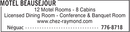 Motel Beauséjour (506-776-8718) - Display Ad - Licensed Dining Room - Conference & Banquet Room www.chez-raymond.com 12 Motel Rooms - 8 Cabins Licensed Dining Room - Conference & Banquet Room www.chez-raymond.com 12 Motel Rooms - 8 Cabins