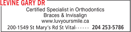Levine Gary Dr. (204-253-5786) - Annonce illustrée - Braces & Invisalign www.luvyoursmile.ca Certified Specialist in Orthodontics Certified Specialist in Orthodontics Braces & Invisalign www.luvyoursmile.ca