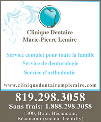 Clinique Dentaire Marie Pierre Lemire Inc (819-298-3058) - Annonce illustr&eacute;e - Clinique Dentaire Marie-Pierre Lemire Service complet pour toute la famille Service de denturologie Service d'orthodontie www.cliniquedentairemplemire.com 819.298.3058819.298.3058 Sans frais: 1.888.298.3058 1300, Boul. B&eacute;cancour, B&eacute;cancour (secteur Gentilly)