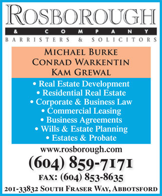 Rosborough & Co (604-859-7171) - Display Ad - Wills & Estate Planning Estates & Probate www.rosborough.com (604) 859-7171 fax: (604) 853-8635 201-33832 South Fraser Way, Abbotsford Residential Real Estate Corporate & Business Law Commercial Leasing Real Estate Development Business Agreements