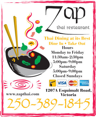 Zap Thai Restaurant (250-389-1845) - Display Ad - Thai Dining at its BestThai Dini at its Best Dine In   Take Out Hours Monday to Friday 11:30am-2:30pm 5:00pm-9:00pm Saturday 5:00pm-9:00pm Closed Sundays 1207A Esquimalt Road, www.zapthai.com Victoria