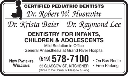 Krista Baier Dentistry Professional Corp Dr (519-578-7100) - Display Ad - CERTIFIED PEDIATRIC DENTISTS Dr. Robert W. Hustwitt Dr. Krista BaierDr. Raymond Lee DENTISTRY FOR INFANTS, CHILDREN & ADOLESCENTS Mild Sedation in Office General Anaesthesia at Grand River Hospital 519 Free Parking 65 GLASGOW ST., KITCHENER (Close to the Corner of Glasgow & Park) On Bus Route 578-7100 NEW PATIENTS WELCOME