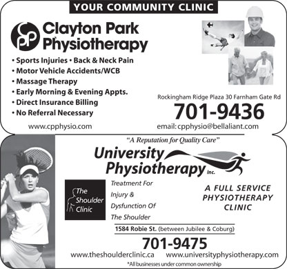 University Physiotherapy Inc (902-423-9800) - Annonce illustr&eacute;e - YOUR COMMUNITY CLINIC Clayton Park Physiotherapy Sports Injuries   Back &amp; Neck Pain Motor Vehicle Accidents/WCB Massage Therapy Early Morning &amp; Evening Appts. Rockingham Ridge Plaza 30 Farnham Gate Rd Direct Insurance Billing No Referral Necessary 701-9436 www.cpphysio.com email: cpphysio@bellaliant.com A Reputation for Quality Care Treatment For A FULL SERVICE The Injury &amp; PHYSIOTHERAPY Shoulder Dysfunction Of CLINIC Clinic The Shoulder 1584 Robie St. (between Jubilee &amp; Coburg) 701-9475 www.theshoulderclinic.ca       www.universityphysiotherapy.com *All businesses under common ownership