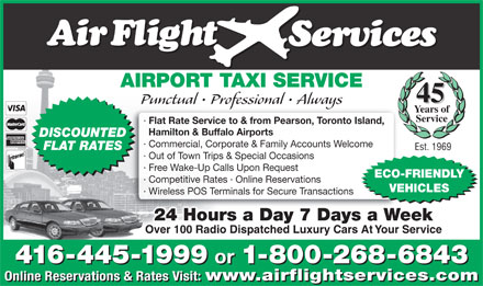 Airflight Services (647-497-7462) - Annonce illustrée - Years of Service · Flat Rate Service to & from Pearson, Toronto Island, Hamilton & Buffalo Airports DISCOUNTED · Commercial, Corporate & Family Accounts Welcome FLAT RATES Est. 1969 · Out of Town Trips & Special Occasions · Free Wake-Up Calls Upon Request ECO-FRIENDLY · Competitive Rates · Online Reservations VEHICLES · Wireless POS Terminals for Secure Transactions 24 Hours a Day 7 Days a Week Over 100 Radio Dispatched Luxury Cars At Your Service 416-445-1999 or 1-800-268-6843 416-445-1999 or 1-800-268-6843 Online Reservations & Rates Visit: AIRPORT TAXI SERVICE 45 Punctual   Professional   Always www.airflightservices.com Online Reservations & Rates Visit: www.airflightservices.com