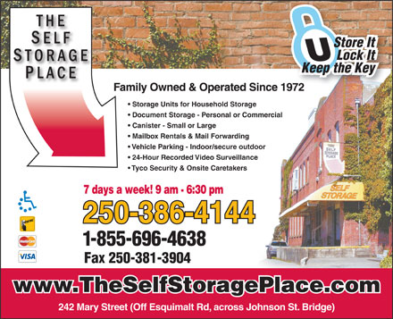 Self Storage Place (250-419-0979) - Annonce illustr&eacute;e - Store It Lock It Keep the Key Family Owned &amp; Operated Since 1972 Storage Units for Household Storage Document Storage - Personal or Commercial Canister - Small or Large Mailbox Rentals &amp; Mail Forwarding Vehicle Parking - Indoor/secure outdoor Tyco Security &amp; Onsite Caretakers 7 days a week! 9 am - 6:30 pm 250-386-4144 1-855-696-4638 24-Hour Recorded Video Surveillance Fax 250-381-3904 www.TheSelfStoragePlace.com 242 Mary Street (Off Esquimalt Rd, across Johnson St. Bridge)