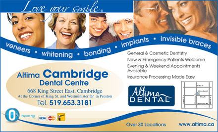 Altima Cambridge Dental Centre (519-653-3181) - Display Ad - At the Corner of King St. and Westminister Dr. in Preston Argyle St. Westminster Dr. Church St. Queenston Rd. Tel. 519.653.3181 Payment PlanPayment Plan OAC www.altima.ca Over 30 Locations veneers     whiten General & Cosmetic Dentistry ig     bonding     implants     invisible braces New & Emergency Patients Welcome Evening & Weekend Appointments Available Altima Cambridge Insurance Processing Made Easy Dental Centre Duke St. Altima Dental 668 King Street East, Cambridge King St.