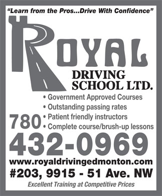 Royal Driving School Ltd (780-432-0969) - Display Ad - Government Approved Courses Outstanding passing rates Patient friendly instructors 780 Complete course/brush-up lessons 432-0969 www.royaldrivingedmonton.com #203, 9915 - 51 Ave. NW Excellent Training at Competitive Prices Learn from the Pros...Drive With Confidence