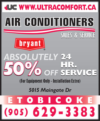 Ultra Comfort Inc (905-629-3383) - Display Ad - IO SALES & SERVICE 24 ABSOLUTELY HR. SERVICE OFF SERVICE (For Equipment Only - Installation Extra) 5015 Maingate Dr ETOBICOKE 905 629-3383 ETOBICOKE 905 629-3383 IO SALES & SERVICE 24 ABSOLUTELY HR. SERVICE OFF SERVICE (For Equipment Only - Installation Extra) 5015 Maingate Dr
