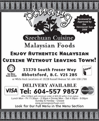 Penang Szechuan Cuisine (604-557-9857) - Display Ad - Reviewed &amp; Approved by the Vancouver Sun 2006 DELIVERY AVAILABLE After 5:00pm with minimum order of $25.00 within 5 km radius Lunch Mon - Fri 11:30am - 2:30pm   Dinner Mon - Sat 4:30pm - 9:00pm Sunday &amp; Holiday - Closed www.penangszechuan.com