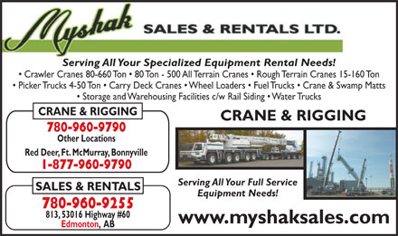 Myshak Sales & Rentals Ltd (780-960-9188) - Display Ad - Serving All Your Specialized Equipment Rental Needs! Crawler Cranes 80-660 Ton   80 Ton - 500 All Terrain Cranes   Rough Terrain Cranes 15-160 Ton Picker Trucks 4-50 Ton   Carry Deck Cranes   Wheel Loaders   Fuel Trucks   Crane & Swamp Matts Serving All Your Specialized Equipment Rental Needs! Crawler Cranes 80-660 Ton   80 Ton - 500 All Terrain Cranes   Rough Terrain Cranes 15-160 Ton Picker Trucks 4-50 Ton   Carry Deck Cranes   Wheel Loaders   Fuel Trucks   Crane & Swamp Matts Storage and Warehousing Facilities c/w Rail Siding   Water Trucks CRANE & RIGGING 780-960-9790 Other Locations Red Deer, Ft. McMurray, Bonnyville 1-877-960-9790 Serving All Your Full Service SALES & RENTALS Equipment Needs! 780-960-9255 813, 53016 Highway #60 www.myshaksales.com Edmonton,  AB Storage and Warehousing Facilities c/w Rail Siding   Water Trucks CRANE & RIGGING 780-960-9790 Other Locations Red Deer, Ft. McMurray, Bonnyville 1-877-960-9790 Serving All Your Full Service SALES & RENTALS Equipment Needs! 780-960-9255 813, 53016 Highway #60 www.myshaksales.com Edmonton,  AB