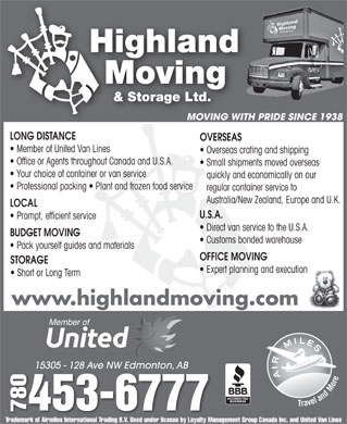 Highland Moving & Storage Ltd (780-453-6777) - Display Ad - Member of United Van Lines Overseas crating and shipping Office or Agents throughout Canada and U.S.A. Small shipments moved overseas Your choice of container or van service quickly and economically on our Professional packing   Plant and frozen food service regular container service to Australia/New Zealand, Europe and U.K. LOCAL U.S.A. Prompt, efficient service Direct van service to the U.S.A. BUDGET MOVING Customs bonded warehouse Pack yourself guides and materials OFFICE MOVING STORAGE Expert planning and execution OVERSEAS Short or Long Term www.highlandmoving.com 15305 - 128 Ave NW Edmonton, AB15305 - 128 Ave NW Edmonton, AB 0453-6777 7807 Trademark of Airmiles International Trading B.V. Used under license by Loyalty Management Group Canada Inc. and United Van Lines MOVING WITH PRIDE SINCE 1938 LONG DISTANCE