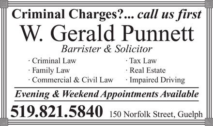 Punnett W Gerald (519-821-5840) - Annonce illustrée - Criminal Charges?... call us first W. Gerald Punnett Barrister & Solicitor · Criminal Law · Tax Law · Family Law · Real Estate · Commercial & Civil Law · Impaired Driving Evening & Weekend Appointments Available 150 Norfolk Street, Guelph 519.821.5840
