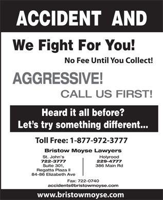 Bristow Moyse Lawyers (709-700-1018) - Display Ad - ACCIDENT  AND We Fight For You! No Fee Until You Collect! AGGRESSIVE! CALL US FIRST! Heard it all before? Let s try something different... Toll Free: 1-877-972-3777 Bristow Moyse Lawyers St. John s Holyrood 722-3777 229-4777 Suite 301, 386 Main Rd Regatta Plaza ll 84-86 Elizabeth Ave Fax: 722-0740 www.bristowmoyse.com We Fight For You! No Fee Until You Collect! AGGRESSIVE! CALL US FIRST! Heard it all before? Let s try something different... Toll Free: 1-877-972-3777 Bristow Moyse Lawyers St. John s Holyrood 722-3777 229-4777 Suite 301, 386 Main Rd Regatta Plaza ll 84-86 Elizabeth Ave Fax: 722-0740 www.bristowmoyse.com ACCIDENT  AND