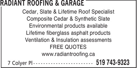 Radiant Roofing & Garage (519-743-9323) - Display Ad - Cedar, Slate & Lifetime Roof Specialist Composite Cedar & Synthetic Slate Environmental products available Lifetime fiberglass asphalt products Ventilation & Insulation assessments FREE QUOTES www.radiantroofing.ca