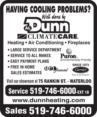Dunn Al Heating & Air Conditioning (519-746-6000) - Display Ad - HAVING COOLING PROBLEMS? Heating   Air Conditioning   Fireplaces LARGE SERVICE DEPARTMENT SERVICE TO ALL MAKES Environmentally Friendly EASY PAYMENT PLANS FREE IN HOME SALES ESTIMATES SM Turn to the Experts. Visit our showroom at 75 RANKIN ST. - WATERLOO Service 519-746-6000 -EXT 10 www.dunnheating.com Sales 519-746-6000