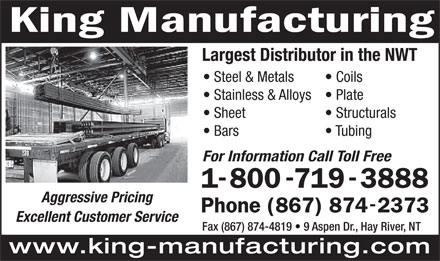 King Manufacturing (867-874-2373) - Annonce illustrée - Largest Distributor in the NWT Steel & Metals Coils Stainless & Alloys Plate Sheet Structurals Bars Tubing For Information Call Toll Free Aggressive Pricing Excellent Customer Service Fax (867) 874-4819   9 Aspen Dr., Hay River, NT www.king-manufacturing.com