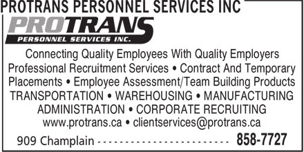 Protrans Personnel Services Inc (506-858-7727) - Annonce illustr&eacute;e - www.protrans.ca &bull; clientservices@protrans.ca Connecting Quality Employees With Quality Employers Professional Recruitment Services &bull; Contract And Temporary Placements &bull; Employee Assessment/Team Building Products TRANSPORTATION &bull; WAREHOUSING &bull; MANUFACTURING ADMINISTRATION &bull; CORPORATE RECRUITING