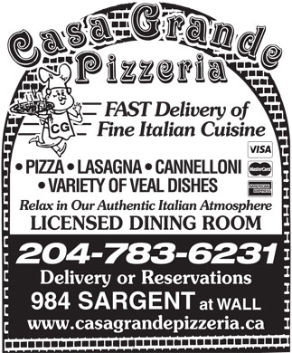 Casa Grande Pizzeria (204-783-6231) - Annonce illustr&eacute;e - FAST Delivery of Fine Italian Cuisine PIZZA   LASAGNA   CANNELLONI VARIETY OF VEAL DISHES Relax in Our Authentic Italian Atmosphere LICENSED DINING ROOM 204-783-6231 Delivery or Reservations 984 SARGENT at WALL www.casagrandepizzeria.ca FAST Delivery of Fine Italian Cuisine PIZZA   LASAGNA   CANNELLONI VARIETY OF VEAL DISHES Relax in Our Authentic Italian Atmosphere LICENSED DINING ROOM 204-783-6231 Delivery or Reservations 984 SARGENT at WALL www.casagrandepizzeria.ca
