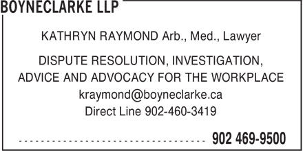 Boyneclarke LLP (902-463-7500) - Display Ad - KATHRYN RAYMOND Arb., Med., Lawyer DISPUTE RESOLUTION, INVESTIGATION, ADVICE AND ADVOCACY FOR THE WORKPLACE Direct Line 902-460-3419