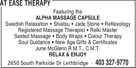 At Ease Therapy (403-327-9770) - Annonce illustrée - Featuring the ALPHA MASSAGE CAPSULE Swedish Relaxation • Shiatsu • Jade Stone • Reflexology Registered Massage Therapist • Reiki Master Seated Massage • Body Wraps • Colour Therapy Soul Guidance • New Age Gifts & Certificates June McGlenn R.M.T., C.M.T. RELAX & ENJOY