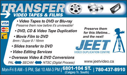 Jeet Video (780-437-8910) - Display Ad - (Calgary Tr. South) www.jeetvideo.ca TRANSFE VIDEO TAPES & FILMS RTRANSFER VIDEO DUPLICATION CENTRE