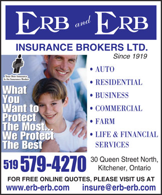 Erb and Erb Insurance Brokers Limited (226-444-2270) - Annonce illustr&eacute;e - INSURANCE BROKERS LTD. Since 1919 AUTO RESIDENTIAL What BUSINESS You COMMERCIAL Want to Protect FARM The Most... LIFE &amp; FINANCIAL We Protect SERVICES The Best 30 Queen Street North, Kitchener, Ontario FOR FREE ONLINE QUOTES, PLEASE VISIT US AT www.erb-erb.com      insure@erb-erb.com