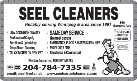 Seel Carpet Cleaners Ltd (204-784-7335) - Display Ad - Deep Steam Cleaning Residential & Commercial TRUCK MOUNT ON REQUEST Written Guarantee, FREE ESTIMATES 204-784-7335 www.seelcarpetcleaners.com SEEL CLEANERS 890 Reliably serving Winnipeg & area since 1981 Sargent Ave LICENSED LOW COST/HIGH QUALITY SAME DAY SERVICE BONDED Professional Carpet, (in most cases) INSURED EMERGENCY, FLOOD & WATER CLEAN-UPS Furniture & Upholstery MOVE OUTS / INS