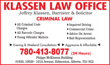 Klassen Law Office (780-413-8077) - Annonce illustr&eacute;e - KLASSEN LAW OFFICE CRIMINAL LAW All Criminal Code Impaired Driving Charges Commercial Crime All Narcotic Charges Advice On Arrest Young Offender Matters Bail Representation Evening &amp; Weekend Consultations          Aggressive &amp; Affordable 780-413-8077 (24 Hours) Phipps McKinnon Building #1920, 10020 - 101A Avenue, Edmonton, Alberta, T5J 3G2