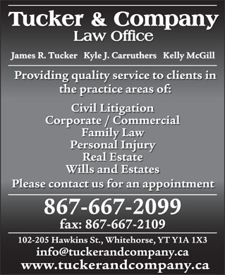 Tucker & Company (867-667-2099) - Annonce illustrée - James R. Tucker   Kyle J. Carruthers   Kelly McGill Providing quality service to clients in the practice areas of: Civil Litigation Corporate / Commercial Family Law Personal Injury Real Estate Wills and Estates Please contact us for an appointment 867-667-2099 fax: 867-667-2109 102-205 Hawkins St., Whitehorse, YT Y1A 1X3 info@tuckerandcompany.ca www.tuckerandcompany.ca
