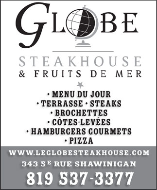 Le Globe Steakhouse (819-537-3377) - Annonce illustr&eacute;e - Menu du jour Terrasse   SteakS Brochettes C&ocirc;tes-lev&eacute;es HamburgerS GOURMETS Pizza www.leglobesteakhouse.com 343 5 rue shawinigan 819 537-3377