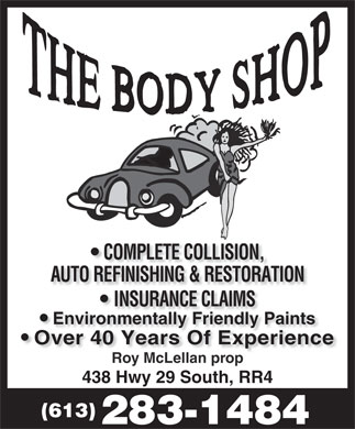 The Body Shop (613-283-1484) - Annonce illustrée - AUTO REFINISHING & RESTORATION INSURANCE CLAIMSNSURANCE CLAIMS Environmentally Friendly Paints Over 40 Years Of ExperienceOver 40 Years Of Experience Roy McLellan propy McLellan p 438 Hwy 29 South, RR4 (613) 283-1484 COMPLETE COLLISION, AUTO REFINISHING & RESTORATION INSURANCE CLAIMSNSURANCE CLAIMS Environmentally Friendly Paints Over 40 Years Of ExperienceOver 40 Years Of Experience Roy McLellan propy McLellan p 438 Hwy 29 South, RR4 (613) 283-1484 COMPLETE COLLISION,