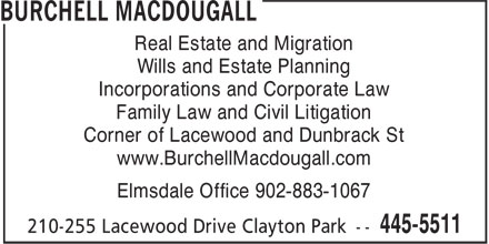 Burchell MacDougall (902-445-5511) - Annonce illustrée - Family Law and Civil Litigation Corner of Lacewood and Dunbrack St www.BurchellMacdougall.com Elmsdale Office 902-883-1067 Real Estate and Migration Wills and Estate Planning Incorporations and Corporate Law