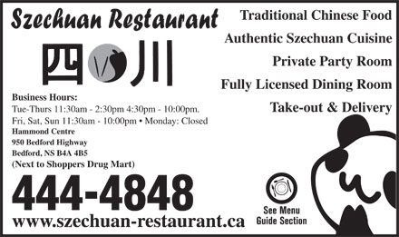 Szechuan Restaurant (902-444-4848) - Annonce illustrée - Traditional Chinese Food Authentic Szechuan Cuisine Private Party Room Fully Licensed Dining Room Business Hours: Take-out & Delivery Tue-Thurs 11:30am - 2:30pm 4:30pm - 10:00pm. Fri, Sat, Sun 11:30am - 10:00pm   Monday: Closed Hammond Centre 950 Bedford Highway Bedford, NS B4A 4B5 (Next to Shoppers Drug Mart) 444-4848 www.szechuan-restaurant.ca