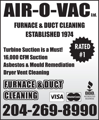Air-O-Vac Ltd (204-269-8990) - Display Ad - Ltd. AIR-O-VAC FURNACE & DUCT CLEANING ESTABLISHED 1974 RATED Turbine Suction is a Must! #1 16,000 CFM Suction Asbestos & Mould Remediation Dryer Vent Cleaning FURNACE & DUCT CLEANING 204-269-8990 Ltd. AIR-O-VAC FURNACE & DUCT CLEANING ESTABLISHED 1974 RATED Turbine Suction is a Must! #1 16,000 CFM Suction Asbestos & Mould Remediation Dryer Vent Cleaning FURNACE & DUCT CLEANING 204-269-8990