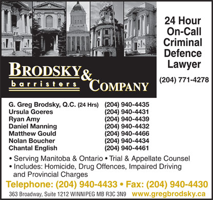 Brodsky & Company (204-940-4433) - Display Ad - 24 Hour On-Call Criminal Defence Lawyer (204) 771-4278 G. Greg Brodsky, Q.C. (24 Hrs) (204) 940-4435 Ursula Goeres (204) 940-4431 Ryan Amy (204) 940-4439 Daniel Manning (204) 940-4432 Matthew Gould (204) 940-4466 Nolan Boucher (204) 940-4434 Chantal English (204) 940-4461 Serving Manitoba & Ontario   Trial & Appellate Counsel Includes: Homicide, Drug Offences, Impaired Driving and Provincial Charges Telephone: (204) 940-4433   Fax: (204) 940-4430 363 Broadway, Suite 1212 WINNIPEG MB R3C 3N9 www.gregbrodsky.ca 24 Hour On-Call Criminal Defence Lawyer (204) 771-4278 G. Greg Brodsky, Q.C. (24 Hrs) (204) 940-4435 Ursula Goeres (204) 940-4431 Ryan Amy (204) 940-4439 Daniel Manning (204) 940-4432 Matthew Gould (204) 940-4466 Nolan Boucher (204) 940-4434 Chantal English (204) 940-4461 Serving Manitoba & Ontario   Trial & Appellate Counsel Includes: Homicide, Drug Offences, Impaired Driving and Provincial Charges Telephone: (204) 940-4433   Fax: (204) 940-4430 363 Broadway, Suite 1212 WINNIPEG MB R3C 3N9 www.gregbrodsky.ca