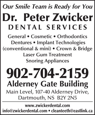 Dr. Peter Zwicker (902-704-2957) - Annonce illustrée - Our Smile Team is Ready for You Dr.  Peter Zwicker DENTAL SERVICE General   Cosmetic   Orthodontics Dentures   Implant Technologies (conventional & mini)   Crown & Bridge Laser Gum Treatment Snoring Appliances 902-704-2159 Alderney Gate Building Main Level, 107-40 Alderney Drive, Dartmouth, NS  B2Y 2N5 www.zwickerdental.com
