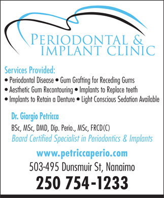 Petricca Giorgio Dr Inc (250-754-1233) - Annonce illustrée - Services Provided: Periodontal Disease Gum Grafting for Receding Gums Aesthetic Gum Recontouring Implants to Replace teeth Implants to Retain a Denture Light Conscious Sedation Available Dr. Giorgio Petricca BSc, MSc, DMD, Dip. Perio., MSc, FRCD(C) Board Certified Specialist in Periodontics & Implants www.petriccaperio.com 503-495 Dunsmuir St, Nanaimo 250 754-1233