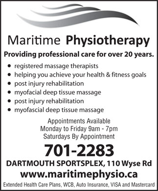 Maritime Physiotherapy Ltd (902-463-6083) - Display Ad - Providing professional care for over 20 years. registered massage therapists helping you achieve your health & fitness goals post injury rehabilitation myofacial deep tissue massage post injury rehabilitation myofascial deep tissue massage Appointments Available Monday to Friday 9am - 7pm Saturdays By Appointment 701-2283 DARTMOUTH SPORTSPLEX, 110 Wyse Rd www.maritimephysio.ca Extended Health Care Plans, WCB, Auto Insurance, VISA and Mastercard