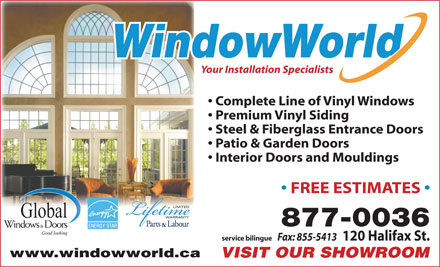 WindowWorld (506-801-9487) - Annonce illustrée - WindowWorld Your Installation Specialists Complete Line of Vinyl Windows Premium Vinyl Siding Steel & Fiberglass Entrance Doors Patio & Garden Doors Interior Doors and Mouldings FREE ESTIMATES 877-0036 ENERGY STAR service bilingue Fax: 855-5413 120 Halifax St. www.windowworld.ca VISIT OUR SHOWROOM