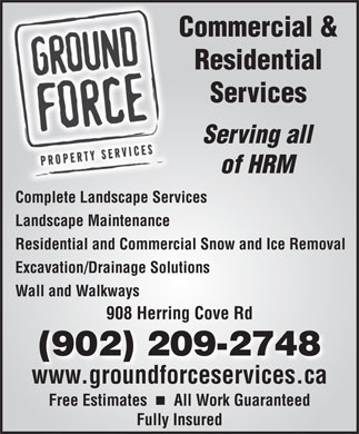 Ground Force Property Services (902-982-6625) - Annonce illustr&eacute;e - Commercial &amp; Residential Services Serving all of HRM Complete Landscape Services Landscape Maintenance Residential and Commercial Snow and Ice Removal Excavation/Drainage Solutions Wall and Walkways 908 Herring Cove Rdng (902) 209-2748 www.groundforceservices.ca Free Estimates    All Work Guaranteed Fully Insured
