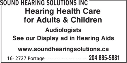 Sound Hearing Solutions Inc (204-515-1108) - Display Ad - Hearing Health Care for Adults & Children Audiologists See our Display ad in Hearing Aids www.soundhearingsolutions.ca Hearing Health Care for Adults & Children Audiologists See our Display ad in Hearing Aids www.soundhearingsolutions.ca