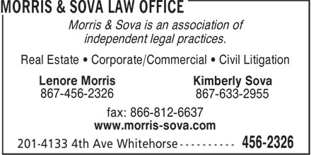 Morris & Sova Law Office (867-456-2326) - Display Ad - Morris & Sova is an association of independent legal practices. Real Estate • Corporate/Commercial • Civil Litigation Lenore Morris Kimberly Sova 867-456-2326 867-633-2955 fax: 866-812-6637 www.morris-sova.com