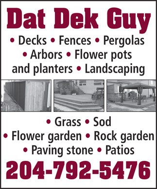 Dat Dek Guy (204-792-5476) - Display Ad - Decks   Fences   Pergolas Arbors   Flower pots and planters   Landscaping Grass   Sod Flower garden   Rock garden Paving stone   Patios 204-792-5476 Dat Dek Guy