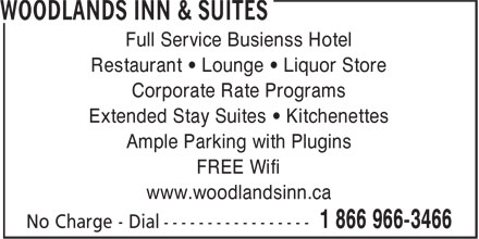 Woodlands Inn & Suites (1-866-966-3466) - Display Ad - Full Service Busienss Hotel Restaurant • Lounge • Liquor Store Corporate Rate Programs Extended Stay Suites • Kitchenettes Ample Parking with Plugins FREE Wifi www.woodlandsinn.ca