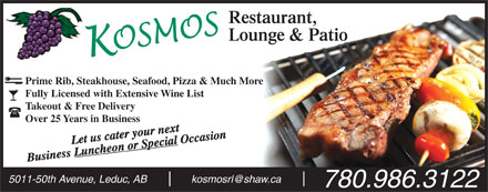 Kosmos Restaurant & Lounge (780-986-3122) - Annonce illustrée - Prime Rib, Steakhouse, Seafood, Pizza & Much More Fully Licensed with Extensive Wine List Takeout & Free Delivery Over 25 Years in Business Let us cater your next Occasion Business Luncheon or Special 5011-50th Avenue, Leduc, AB kosmosrl@shaw.ca 780.986.3122