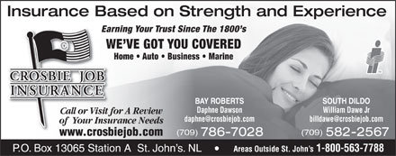 Crosbie Job Insurance Limited (1-888-586-6494) - Display Ad - (709) (709) www.crosbiejob.comwwwcrosb 582-2567786-7028 Areas Outside St. John s 1-800-563-7788 P.O. Box 13065 Station A  St. John s. NL Insurance Based on Strength and Experience Earning Your Trust Since The 1800 s WE VE GOT YOU COVERED Home   Auto   Business   Marine SOUTH DILDOBAY ROBERTS William Dawe JrDaphne Dawson Call or Visit for A ReviewCall or Visit fo of  Your Insurance Needsof  Your Insur (709) (709) www.crosbiejob.comwwwcrosb 582-2567786-7028 Areas Outside St. John s 1-800-563-7788 P.O. Box 13065 Station A  St. John s. NL Insurance Based on Strength and Experience Earning Your Trust Since The 1800 s WE VE GOT YOU COVERED Home   Auto   Business   Marine SOUTH DILDOBAY ROBERTS William Dawe JrDaphne Dawson Call or Visit for A ReviewCall or Visit fo of  Your Insurance Needsof  Your Insur